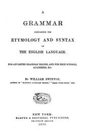 Grammar Containing the Etymology and Syntax of the English Language: For Advanced Grammar Grades, and for High Schools, Academies, Etc. ; A School Manual of English Composition : for Advanced Grammar Grades, and for High Schools, Academies, Etc