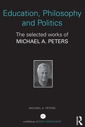 Education, Philosophy and Politics: The Selected Works of Michael A. Peters