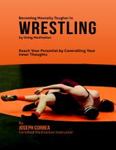 Becoming Mentally Tougher In Wrestling By Using Meditation: Reach Your Potential By Controlling Your Inner Thoughts