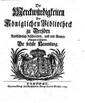 Die Merckwürdigkeiten Der Königlichen Bibliotheck zu Dreßden: Ausführlich beschrieben, und mit Anmerckungen erläutert, Band 1,Ausgabe 6