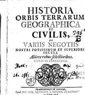 Historia orbis terrarum geographica, et civilis: de variis negotiis nostri potissimum et superioris seculi, aliisve rebus selectioribus