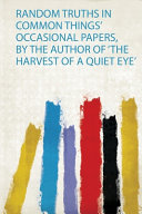 Random Truths in Common Things  Occasional Papers  by the Author of  The Harvest of a Quiet Eye  PDF