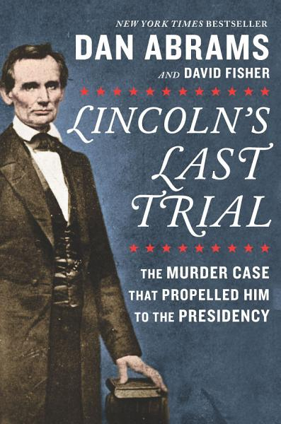 Download Lincoln s Last Trial  The Murder Case That Propelled Him to the Presidency Book