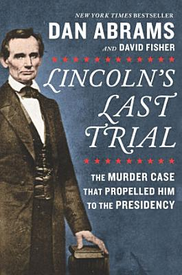 Lincoln s Last Trial  The Murder Case That Propelled Him to the Presidency