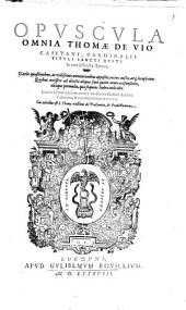 Thomae de Vio Caietani Opuscula omnia: in tres tomos digesta ...