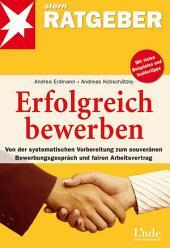 Erfolgreich bewerben: Von der systematischen Vorbereitung zum souveränen Bewerbungsgespräch und fairen Arbeitsvertrag