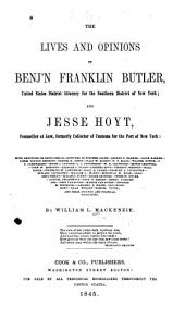 The Lives and Opinions of Benj'n Franklin Butler: United States District Attorney for the Southern District of New-York, and Jesse Hoyt, Counsellor at Law, Formerly Collector of Customs for the Port of New-York; with Anecdotes Or Biographical Sketches of Stephen Allen; George P. Barker [etc.] ...