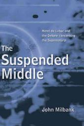 The Suspended Middle: Henri de Lubac and the Debate Concerning the Supernatural