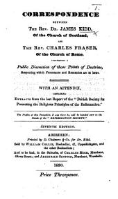 """Correspondence between the Rev. Dr. J. Kidd of the Church of Scotland, and the Rev. C. Fraser, of the Church of Rome, concerning a public discussion of those points of doctrine, respecting which Protestants and Romanists are at issue. With an Appendix, containing extracts from the last Report of the """"British Society for promoting the religious principles of the Reformation"""" ... Seventh edition"""
