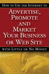 How to Use the Internet to Advertise, Promote and Market Your Business Or Web Site-- with Little Or No Money