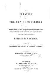 A Treatise on the Law of Copyright in Books, Dramatic and Musical Compositions, Letters and Other Manuscripts, Engravings and Sculpture, as Enacted and Administered in England and America; with Some Notices of the History of Literary Property