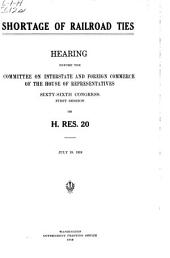Shortage of Railroad Ties: Hearing Before the Committee on Interstate and Foreign Commerce of the House of Representatives, Sixty-sixth Congress, Second Session, on H. Res. 20. July 19, 1919