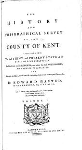 The History and Topographical Survey of the County of Kent: Containing the Antient and Present State of It, Civil and Ecclesiastical; Collected from Public Records, and Other the Best Authorities, Both Manuscript and Printed: and Illustrated with Maps, Views of Antiquities, Seats of the Nobility and Gentry, &c