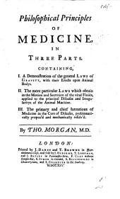 Philosophical Principles of Medicine, in three parts, containing I. A demonstration of the general laws of gravity, with their effects upon animal bodys. II. The more particular laws which obtain in the motion and secretion of the vital fluids ... III. The primary ... intentions of medicine in the cure of diseases, problematically proposed and mechanically resolv'd. L.P.