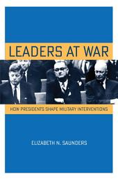 Leaders at War: How Presidents Shape Military Interventions