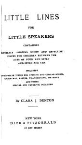 Little Lines for Little Speakers: Containing Entirely Original Short and Effective Pieces for Children Between the Ages of Four and Seven and Seven and Ten, Including Appropriate Pieces for Opening and Closing School. Christmas, Easter, Thanksgiving, Birthday and Other Special and Patriotic Occasions