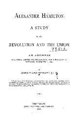Alexander Hamilton: A Study of the Revolution and the Union, an Address Delivered Before the Students of the University of Michigan, December 10, 1880