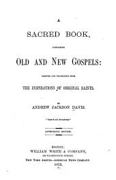 A Sacred Book, Containing Old and New Gospels: Derived and Translated from the Inspirations of Original Saints