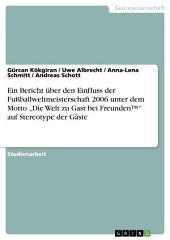 """Ein Bericht über den Einfluss der Fußballweltmeisterschaft 2006 unter dem Motto """"Die Welt zu Gast bei FreundenTM"""" auf Stereotype der Gäste"""