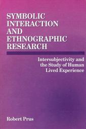 Symbolic Interaction and Ethnographic Research: Intersubjectivity and the Study of Human Lived Experience