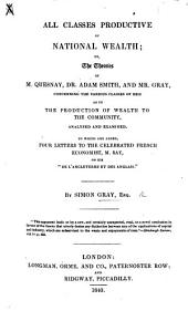 "All Classes Productive of National Wealth; Or, The Theories of M. Quesnay, Dr. Adam Smith, and Mr. Gray Concerning the Various Classes of Men, as to the Production of Wealth to the Community Analysed and Examined: To which are Added, Four Letters to the Celebrated French Econonomist M. Say, on His""De L'Angleterre Et Des Anglais."""