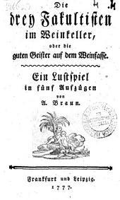 Die drey Fakultisten im Weinkeller, oder die guten Geister auf dem Weinfasse. Ein Lustspiel in fünf Aufzügen von A. Braun