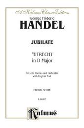 Jubilate (Utrecht Te Deum in D Major) (1713): For SAAB Solo, SATB or SSAATTBB Chorus/Choir and Orchestra with English Text (Choral Score)
