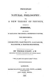 Principles of Natural Philosophy, Or, A New Theory of Physics: Founded on Gravitation, and Applied in Explaining the General Properties of Matter, the Phenomena of Chemistry, Electricity, Galvanism, Magnetism, & Electro-magnetism