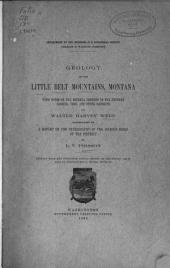 Geology of the Little Belt Mountains, Montana: With Notes on the Mineral Deposits of the Neihart, Barker, Yogo, and Other Districts