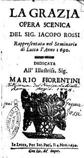 La grazia opera scenica del sig. Iacopo Rossi rappresentata nel seminario di Lucca l'anno 1690. Dedicata all'illustriss. sig. Mario Fiorentini