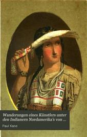 Wanderungen eines Künstlers unter den Indianern Nordamerika's von Canada nach der Vancouver's-Insel und nach Oregon durch das Gebiet der Hudsons-Bay-Gesellschaft und zuruck ...