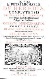 Cl. viri D. Petri Michaelis de Heredia ... Operum medicinalium: In quo iuxta Hippocratis, Galeni & Auicennae mentem de febribus .... Tomus primus