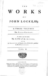 The Works of John Locke, Esq: In Three Volumes : to which is Now First Added, The Life of the Author [by Jean Le Clerc], and a Collection of Several of His Pieces Published by Mr. Desmaizeaux, Volume 2