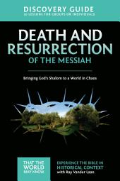 Death and Resurrection of the Messiah Discovery Guide: Bringing God's Shalom to a World in Chaos