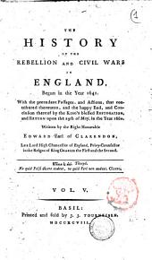 The History of the Rebellion and Civil Wars in England, Begun in the Year 1641. With the Precedent Passages, and Actions ... and Conclusion Thereof by the King Blessed Restoration, and Return Upon the 29th of May, in the Year 1660. Written by the Right Honorable Edward Earl of Clarendon: Vol. 5, Volume 5