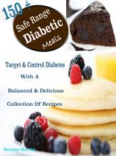 150 + Safe Range Diabetic Meals: Target & Control Diabetes With A Balanced & Delicious Collection Of Recipes