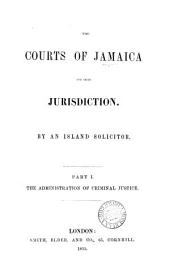 The Courts of Jamaica and Their Jurisdiction: The administration of criminal justice, Part 1
