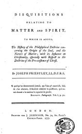 Disquisitions Relating to Matter and Spirit: To which is Added, the History of the Philosophical Doctrine Concerning the Origine of the Soul, and the Natur of Matter