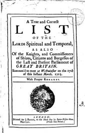 A True and Correct List of the Lords Spiritual and Temporal: As Also of the Knights, and Commissioners of Shires, Citizens and Burgesses of the Last and Present Parliament of Great Britain. Summon'd to Meet at Westminster on the 17th of this Instant March, 1715. ...