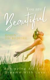 You Are Beautiful: Achieving All Your Dreams With Love