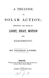 A Treatise on Solar Action: explaining the causes of light, heat, motion and electricity. [With illustrations.]