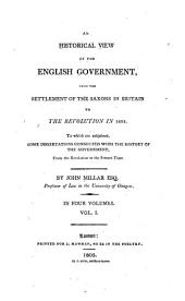 An historical view of the English government: from the settlement of the Saxons in Britain to the revolution in 1688. To which are subjoined, some dissertations connected with the history of the government, from the revolution to the present time, Volume 1