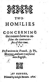 Two homilies concerning the means how to resolve the controversies of this time. First written in French by P. Mornay, and now translated into English