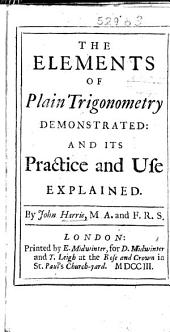 The Elements of Plain Trigonometry Demonstrated, and Its Practice and Use Explained