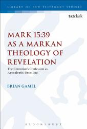 Mark 15:39 as a Markan Theology of Revelation: The Centurion's Confession as Apocalyptic Unveiling