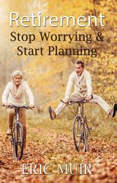 Retirement – Stop Worrying & Start Planning