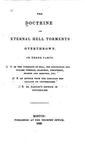 The Doctrine of Eternal Hell Torments Overthrown: In Three Parts. 1. Of the Torments of Hell, the Foundation and Pillars Thereof Searched, Discovered, Shaked and Removed, Etc. [by Samuel Richardson]. 2. An Article from the Harleian Miscellany on Universalism. 3. Dr. Hartley's Defence of Universalism