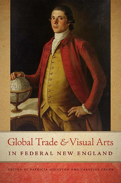 Global Trade and Visual Arts in Federal New England PDF