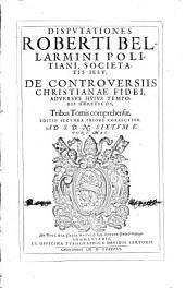 Disputationes Roberti Bellarmini ... De controuersiis christianae fidei, aduersus huius temporis haereticos: tribus tomis comprehensae ... : [tomus primus-primi tomi pars altera]