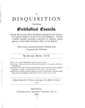A Disquisition Concerning Ecclesiastical Councils: Proving, that Not Only Pastors, But Brethren Delegated by the Churches, Have Equally a Right to a Decisive Vote in Such Assemblies : to which is Added, Proposals Concerning Consociation of Churches, Agreed Upon by a Synod, which Convened at Boston, in New England : with a Preface, Containining [sic] a Further Vindication of the Congregational Discipline